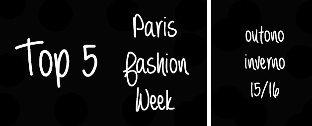 Top 5 Paris Fashion Week Outono Inverno 15/16